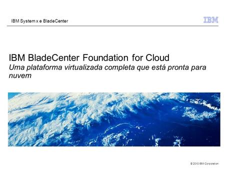 © 2010 IBM Corporation IBM System x e BladeCenter IBM BladeCenter Foundation for Cloud Uma plataforma virtualizada completa que está pronta para nuvem.