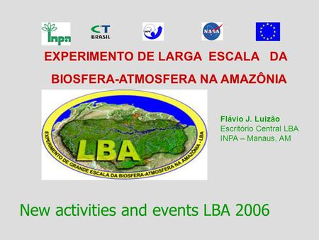 EXPERIMENTO DE LARGA ESCALA DA BIOSFERA-ATMOSFERA NA AMAZÔNIA New activities and events LBA 2006 Flávio J. Luizão Escritório Central LBA INPA – Manaus,