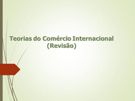 "Teorias do Comércio Internacional (Revisão). As teorias ""puras"" do comércio internacional  O Mercantilismo  Teoria das Vantagens Absolutas de Adam Smith."
