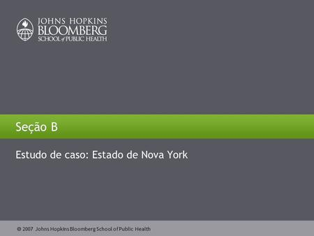  2007 Johns Hopkins Bloomberg School of Public Health Seção B Estudo de caso: Estado de Nova York.