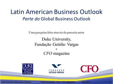 Latin American Business Outlook Parte do Global Business Outlook Latin American Business Outlook Duke University / FGV / CFO Magazine Dez 2013 1 Uma pesquisa.