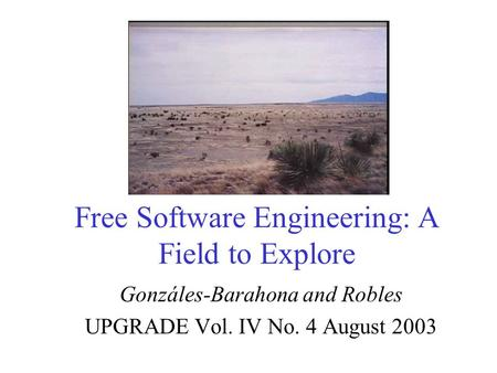Free Software Engineering: A Field to Explore Gonzáles-Barahona and Robles UPGRADE Vol. IV No. 4 August 2003.