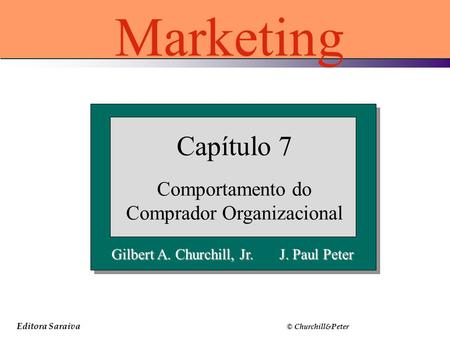 Editora Saraiva © Churchill&Peter Gilbert A. Churchill, Jr. J. Paul Peter Capítulo 7 Comportamento do Comprador Organizacional Marketing.