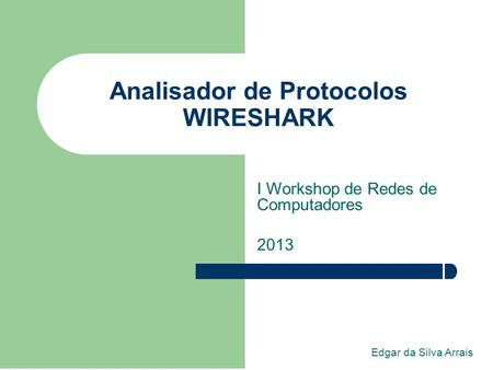 Analisador de Protocolos WIRESHARK I Workshop de Redes de Computadores 2013 Edgar da Silva Arrais.