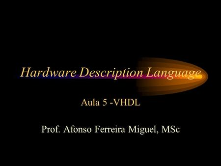 Hardware Description Language Aula 5 -VHDL Prof. Afonso Ferreira Miguel, MSc.