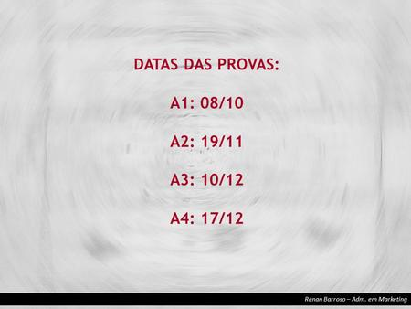 Renan Barroso – Adm. em Marketing DATAS DAS PROVAS: A1: 08/10 A2: 19/11 A3: 10/12 A4: 17/12.