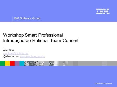 © 2009 IBM Corporation IBM Software Group Workshop Smart Professional Introdução ao Rational Team Concert Alan ou