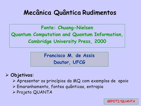 Fonte: Chuang-Nielsen Quantum Computation and Quantum Information, Cambridge University Press, 2000 Mecânica Quântica Rudimentos  Objetivos:  Apresentar.