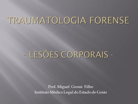 Prof. Miguel Grossi Filho Instituto Médico Legal do Estado de Goiás.