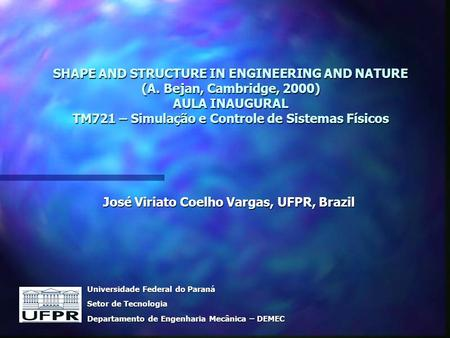 SHAPE AND STRUCTURE IN ENGINEERING AND NATURE (A. Bejan, Cambridge, 2000) AULA INAUGURAL TM721 – Simulação e Controle de Sistemas Físicos José Viriato.