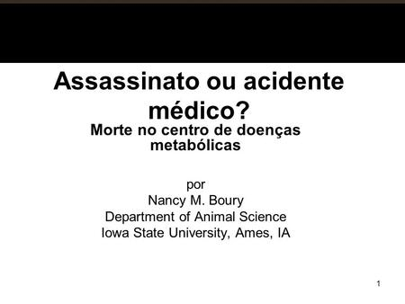 Assassinato ou acidente médico? Morte no centro de doenças metabólicas por Nancy M. Boury Department of Animal Science Iowa State University, Ames, IA.