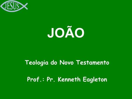 JOÃO Teologia do Novo Testamento Prof.: Pr. Kenneth Eagleton.