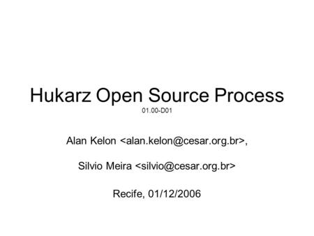 Hukarz Open Source Process 01.00-D01 Alan Kelon, Silvio Meira Recife, 01/12/2006.