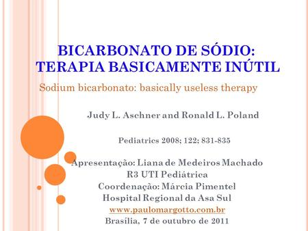 Judy L. Aschner and Ronald L. Poland Pediatrics 2008; 122; 831-835 BICARBONATO DE SÓDIO: TERAPIA BASICAMENTE INÚTIL Sodium bicarbonato: basically useless.