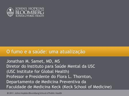  2011 Johns Hopkins Bloomberg School of Public Health Jonathan M. Samet, MD, MS Diretor do Instituto para Saúde Mental da USC (USC Institute for Global.