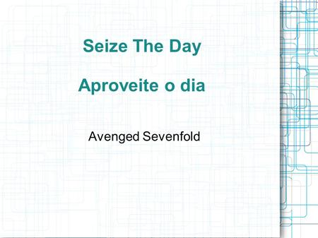 Seize The Day Aproveite o dia Avenged Sevenfold. Seize the day or die regretting the time you lost It's empty and cold without you here, too many people.