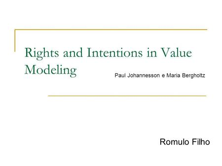 Rights and Intentions in Value Modeling Romulo Filho Paul Johannesson e Maria Bergholtz.