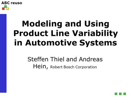 ABC reuso Modeling and Using Product Line Variability in Automotive Systems Steffen Thiel and Andreas Hein, Robert Bosch Corporation.