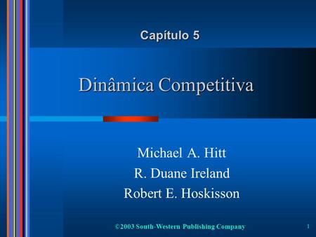 ©2003 South-Western Publishing Company 1 Dinâmica Competitiva Michael A. Hitt R. Duane Ireland Robert E. Hoskisson Capítulo 5.