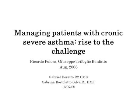 Managing patients with cronic severe asthma: rise to the challenge Ricardo Polosa, Giuseppe Trifoglio Benfatto Aug, 2008 Gabriel Doretto R2 CMG Sabrina.