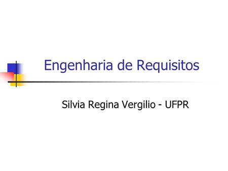Engenharia de Requisitos Silvia Regina Vergilio - UFPR.