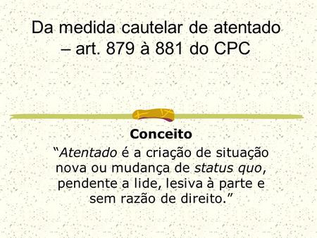 Da medida cautelar de atentado – art. 879 à 881 do CPC