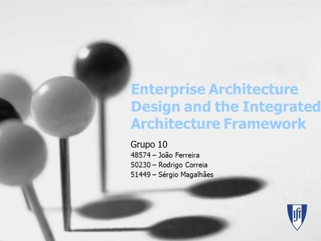 Enterprise Architecture Design and the Integrated Architecture Framework Grupo 10 48574 – João Ferreira 50230 – Rodrigo Correia 51449 – Sérgio Magalhães.