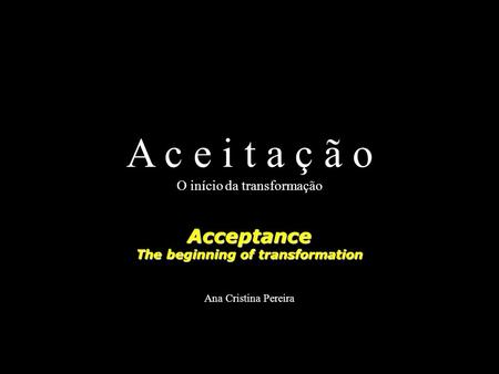 A c e i t a ç ã o O início da transformaçãoAcceptance The beginning of transformation Ana Cristina Pereira.
