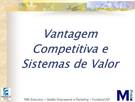 MBA Executivo – Gestão Empresarial e Marketing – Fundace/USP Vantagem Competitiva e Sistemas de Valor.