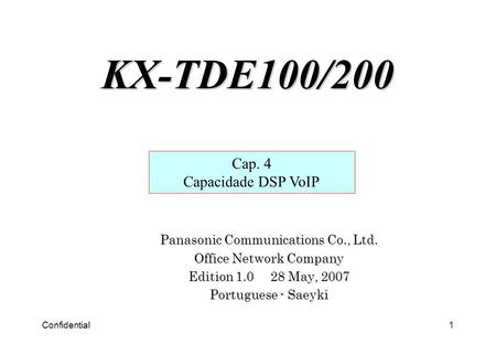 Confidential1 Panasonic Communications Co., Ltd. Office Network Company Edition 1.0 28 May, 2007 Portuguese - Saeyki Cap. 4 Capacidade DSP VoIP KX-TDE100/200.