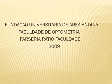 FUNDACAO UNIVERSITARIA DE AREA ANDINA FACULDADE DE OPTOMETRIA PARSERIA RATIO FACULDADE 2009.