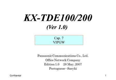 Confidential1 Panasonic Communications Co., Ltd. Office Network Company Edition 1.0 28 May, 2007 Portuguese - Saeyki Cap. 7 VIPGW KX-TDE100/200 (Ver 1.0)