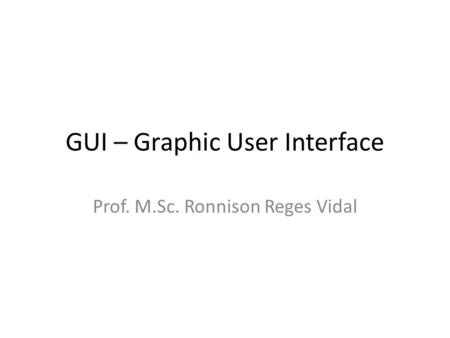 GUI – Graphic User Interface Prof. M.Sc. Ronnison Reges Vidal.