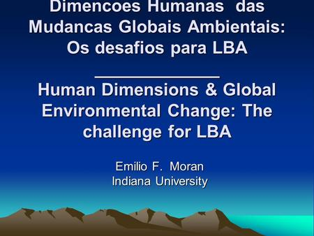 Dimencoes Humanas das Mudancas Globais Ambientais: Os desafios para LBA _____________ Human Dimensions & Global Environmental Change: The challenge for.