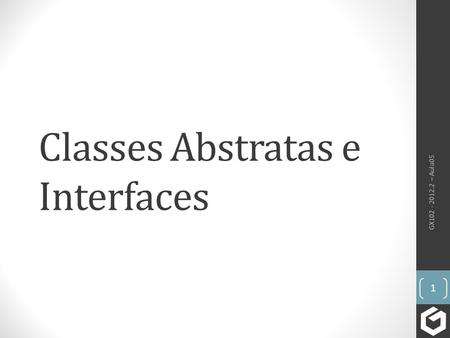 Classes Abstratas e Interfaces GX102 - 2012.2 – Aula05 1.