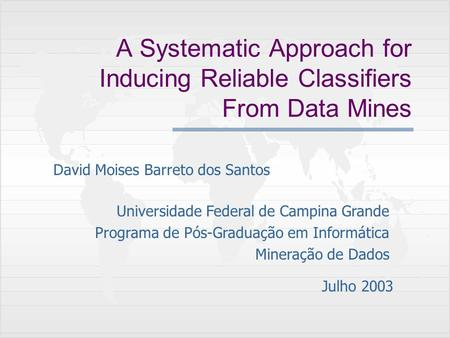 A Systematic Approach for Inducing Reliable Classifiers From Data Mines David Moises Barreto dos Santos Universidade Federal de Campina Grande Programa.