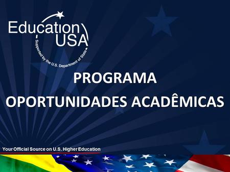 Your Official Source on U.S. Higher Education PROGRAMA OPORTUNIDADES ACADÊMICAS.