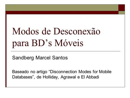 "Modos de Desconexão para BD's Móveis Sandberg Marcel Santos Baseado no artigo ""Disconnection Modes for Mobile Databases"", de Holliday, Agrawal e El Abbadi."