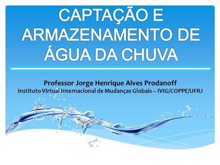 Professor Jorge Henrique Alves Prodanoff Instituto Virtual Internacional de Mudanças Globais – IVIG/COPPE/UFRJ.