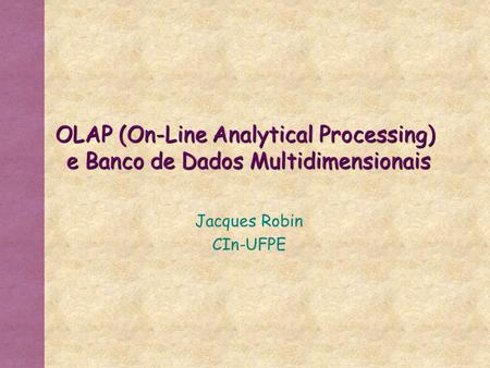 OLAP (On-Line Analytical Processing) e Banco de Dados Multidimensionais Jacques Robin CIn-UFPE.