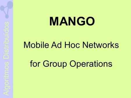 Algoritmos Distribuídos MANGO Mobile Ad Hoc Networks for Group Operations.