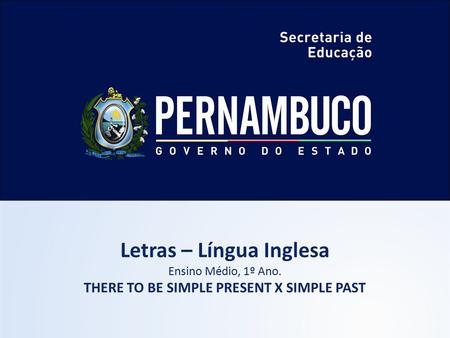 Letras – Língua Inglesa Ensino Médio, 1º Ano. THERE TO BE SIMPLE PRESENT X SIMPLE PAST.