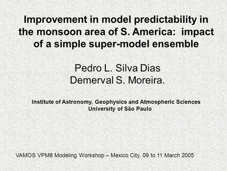 Improvement in model predictability in the monsoon area of S. America: impact of a simple super-model ensemble Pedro L. Silva Dias Demerval S. Moreira.