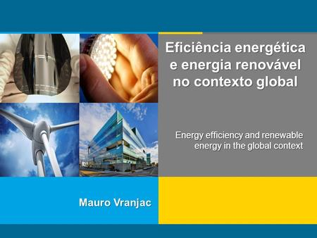 Mauro Vranjac Eficiência energética e energia renovável no contexto global Energy efficiency and renewable energy in the global context.