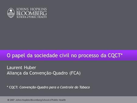  2007 Johns Hopkins Bloomberg School of Public Health O papel da sociedade civil no processo da CQCT* Laurent Huber Aliança da Convenção-Quadro (FCA)