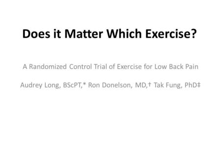 Does it Matter Which Exercise? A Randomized Control Trial of Exercise for Low Back Pain Audrey Long, BScPT,* Ron Donelson, MD,† Tak Fung, PhD‡