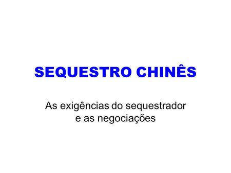 SEQUESTRO CHINÊS As exigências do sequestrador e as negociações.