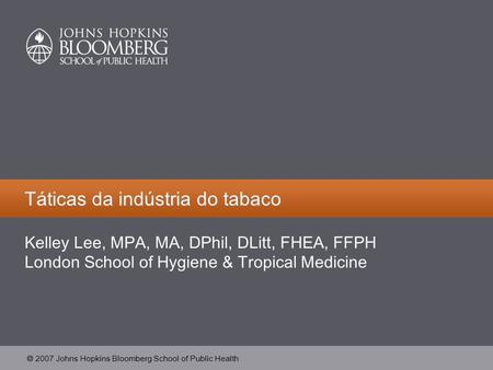  2007 Johns Hopkins Bloomberg School of Public Health Táticas da indústria do tabaco Kelley Lee, MPA, MA, DPhil, DLitt, FHEA, FFPH London School of Hygiene.