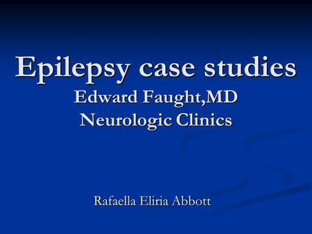 Epilepsy case studies Edward Faught,MD Neurologic Clinics Rafaella Eliria Abbott.