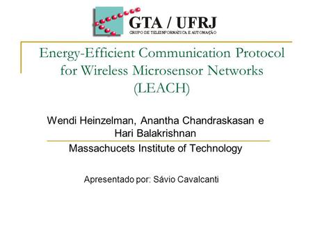 Energy-Efficient Communication Protocol for Wireless Microsensor Networks (LEACH) Wendi Heinzelman, Anantha Chandraskasan e Hari Balakrishnan Massachucets.